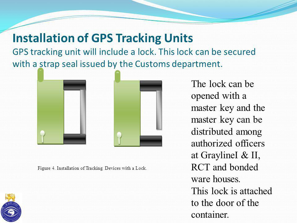 Installation of GPS Tracking Units GPS tracking unit will include a lock. This lock can be secured with a strap seal issued by the Customs department.