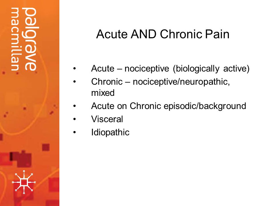Acute AND Chronic Pain Acute – nociceptive (biologically active)
