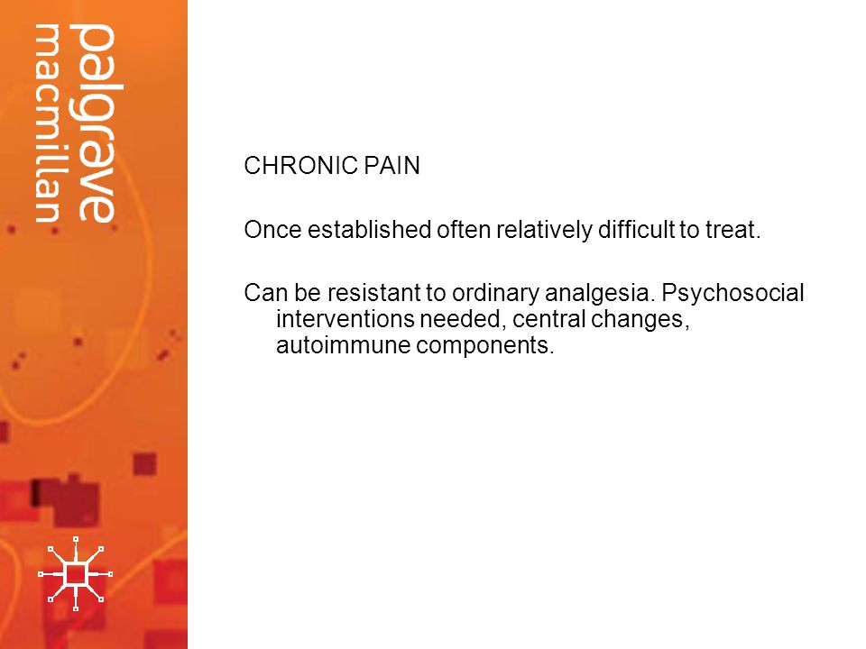 CHRONIC PAIN Once established often relatively difficult to treat.