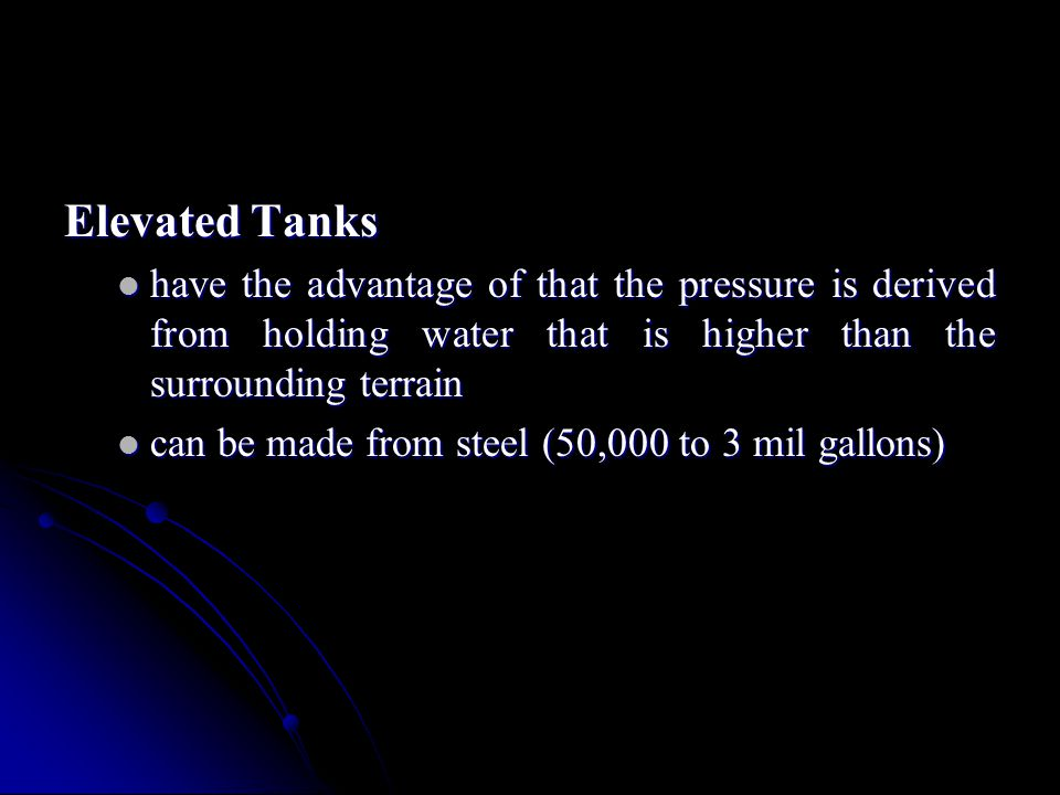 Elevated Tanks have the advantage of that the pressure is derived from holding water that is higher than the surrounding terrain.