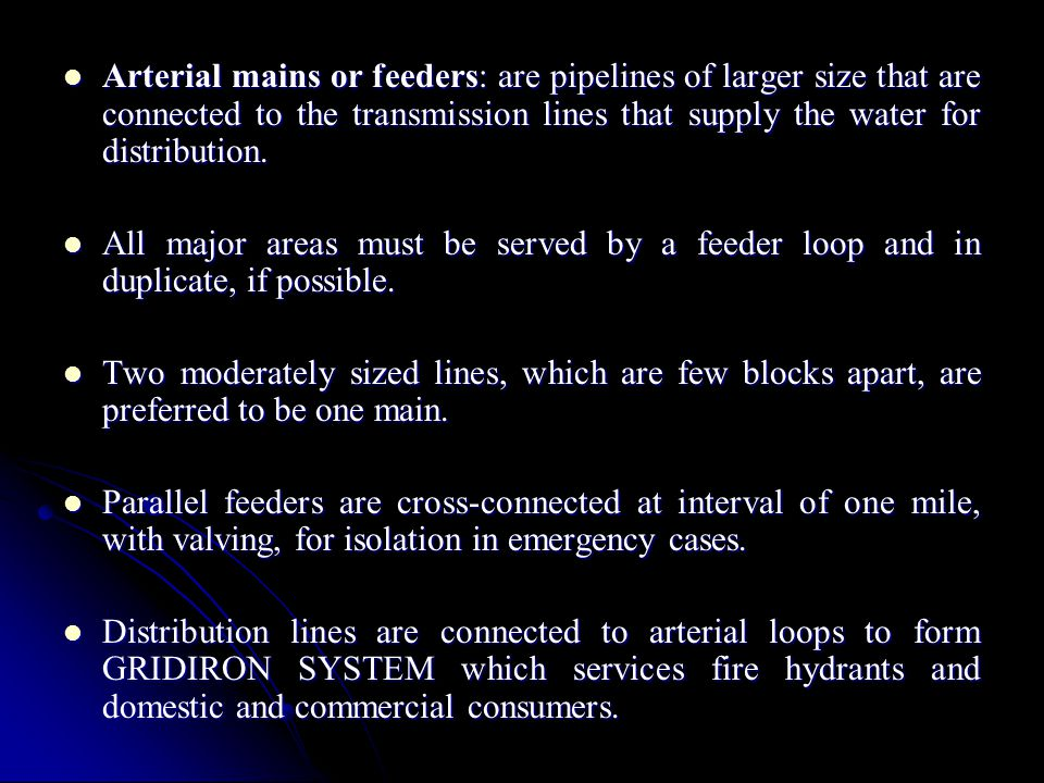 Arterial mains or feeders: are pipelines of larger size that are connected to the transmission lines that supply the water for distribution.