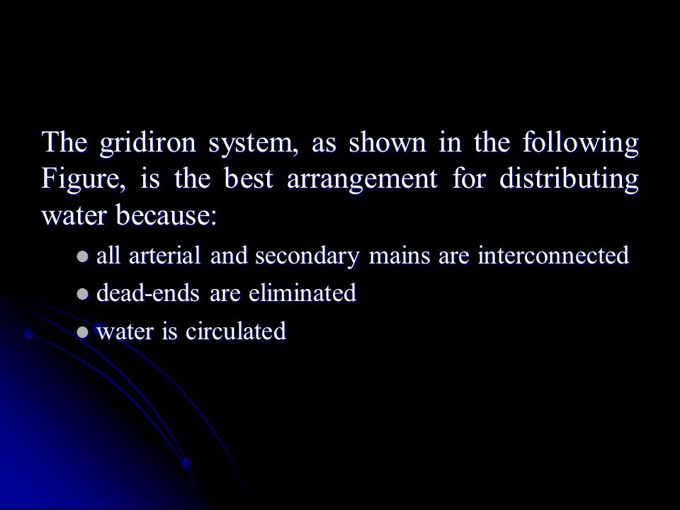 The gridiron system, as shown in the following Figure, is the best arrangement for distributing water because: