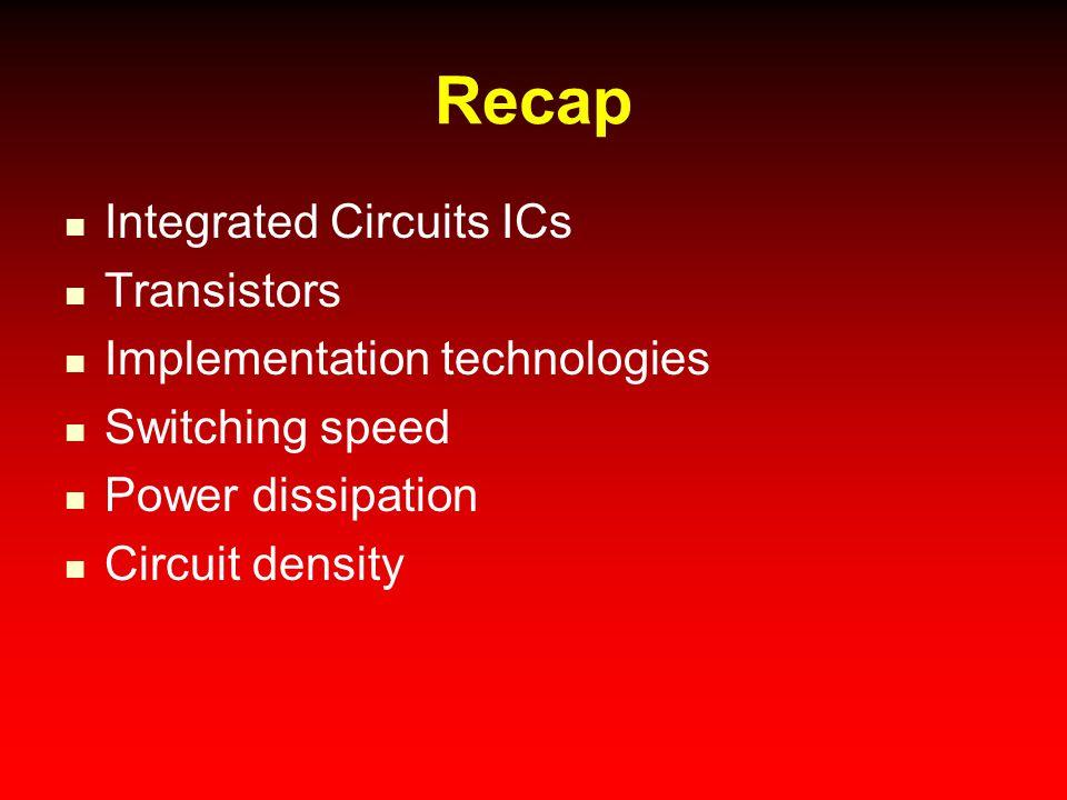 Recap Integrated Circuits ICs Transistors Implementation technologies