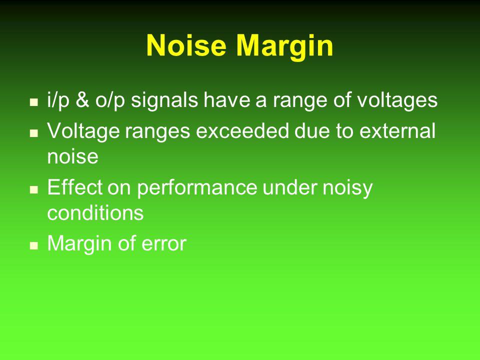 Noise Margin i/p & o/p signals have a range of voltages
