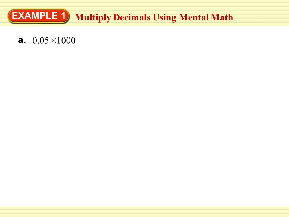EXAMPLE 1 Multiply Decimals Using Mental Math a. 0.05 1000