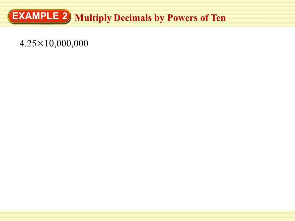 EXAMPLE 2 Multiply Decimals by Powers of Ten 4.25 10,000,000