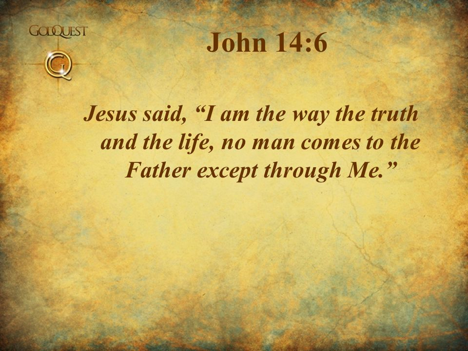 John 14:6 Jesus said, I am the way the truth and the life, no man comes to the Father except through Me.