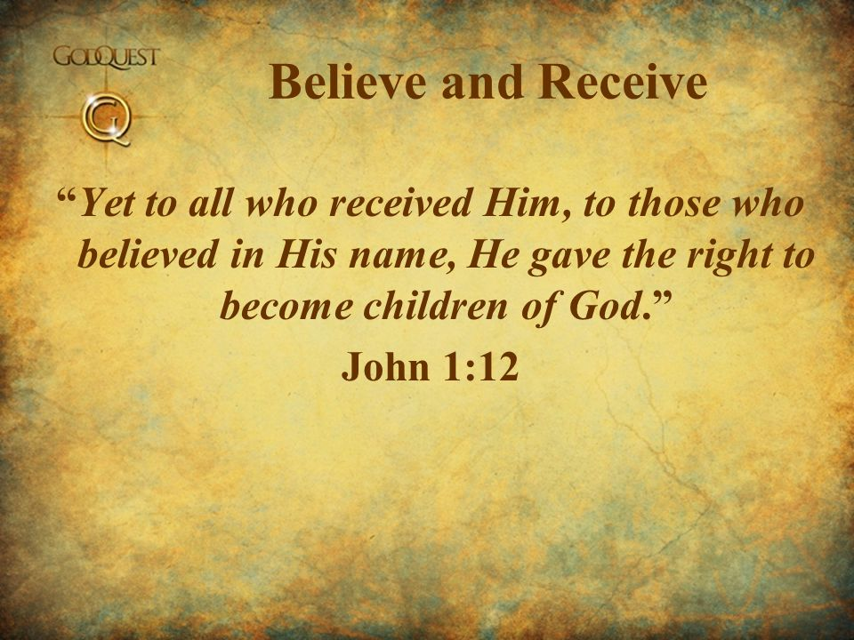 Believe and Receive Yet to all who received Him, to those who believed in His name, He gave the right to become children of God. John 1:12