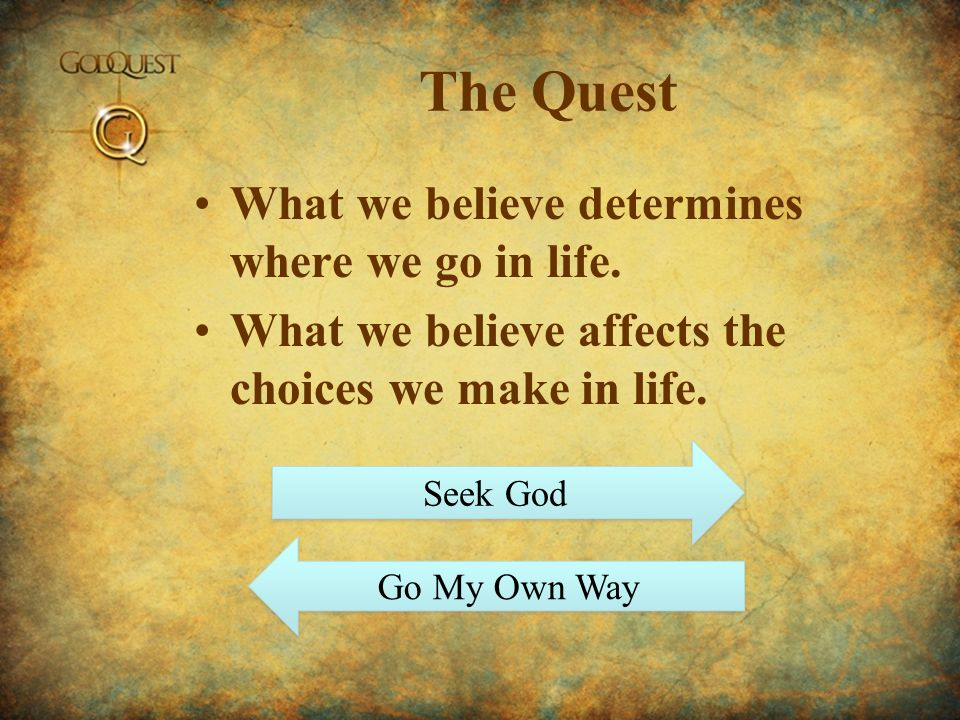 The Quest What we believe determines where we go in life.
