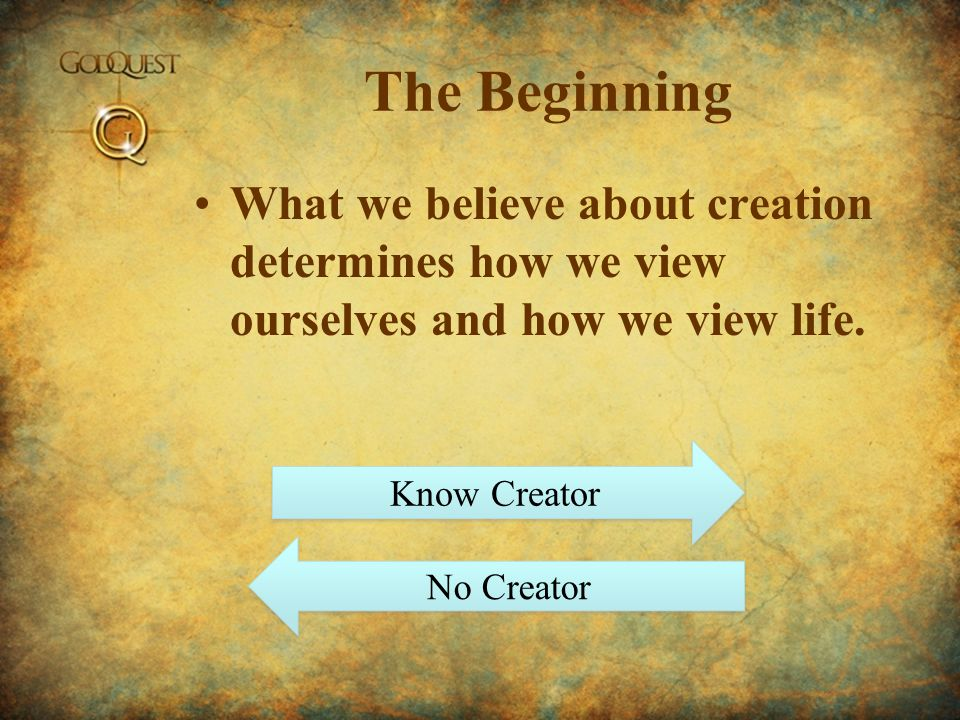 The Beginning What we believe about creation determines how we view ourselves and how we view life.