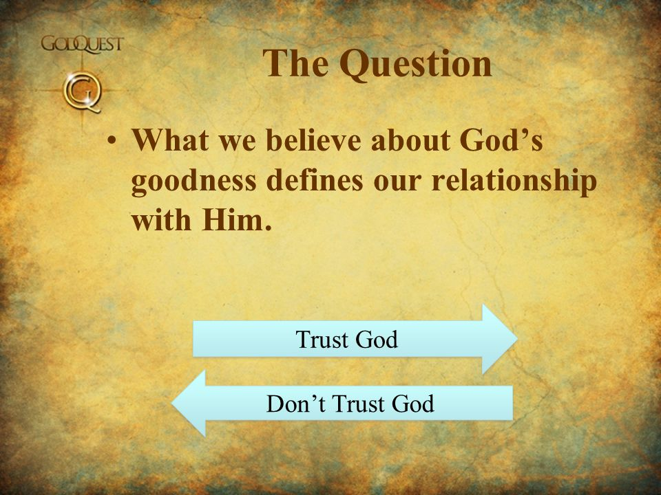 The Question What we believe about God's goodness defines our relationship with Him.