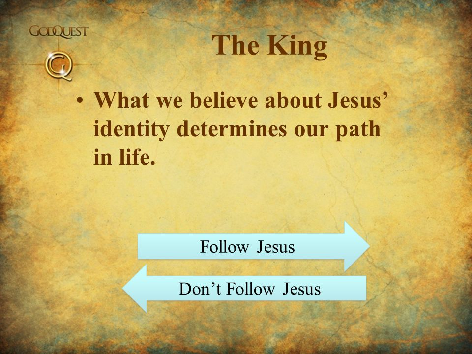 The King What we believe about Jesus' identity determines our path in life.