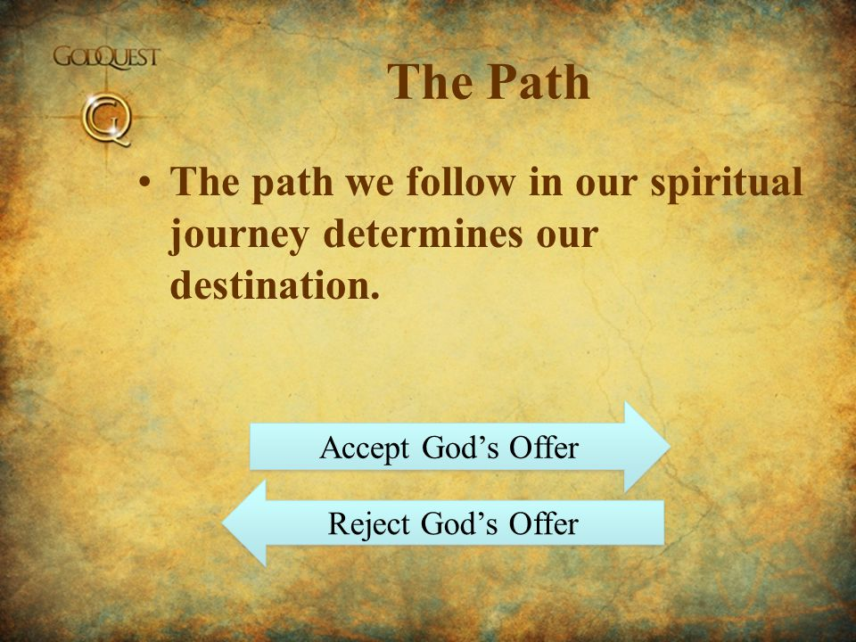 The Path The path we follow in our spiritual journey determines our destination. Accept God's Offer.