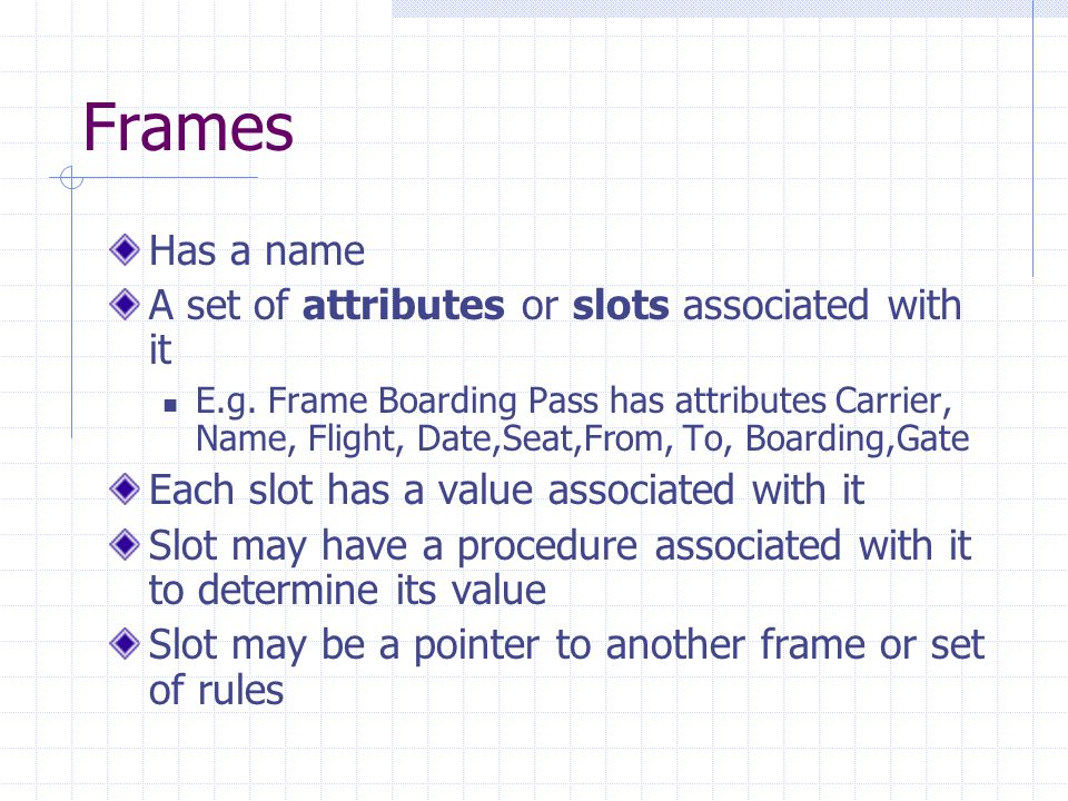 Frames Has a name A set of attributes or slots associated with it