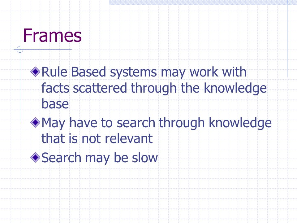 Frames Rule Based systems may work with facts scattered through the knowledge base. May have to search through knowledge that is not relevant.