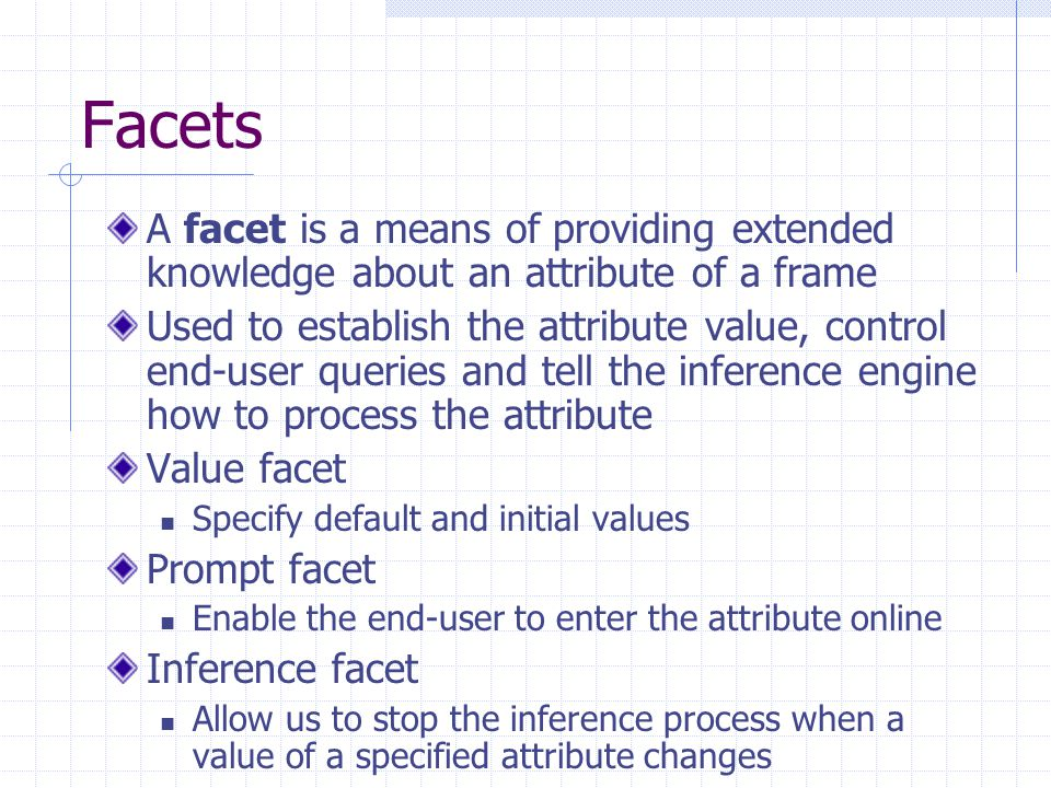 Facets A facet is a means of providing extended knowledge about an attribute of a frame.