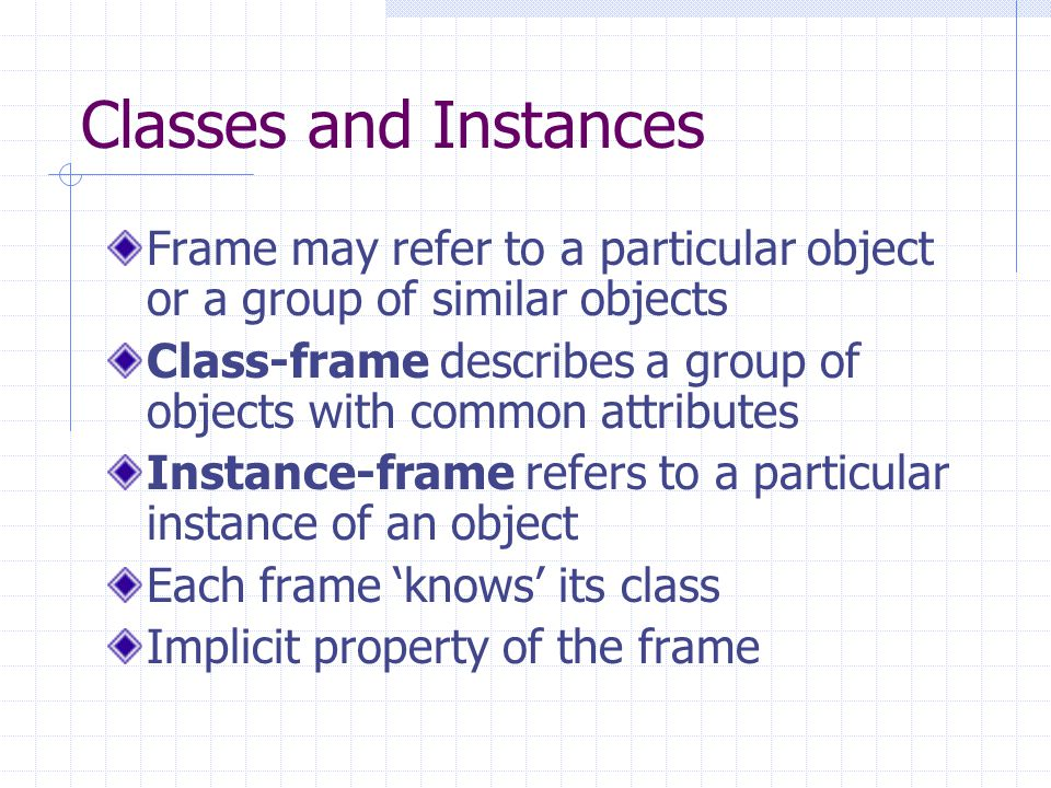 Classes and Instances Frame may refer to a particular object or a group of similar objects.