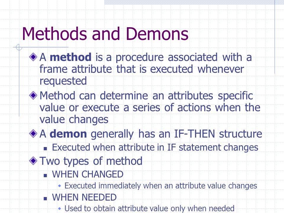 Methods and Demons A method is a procedure associated with a frame attribute that is executed whenever requested.