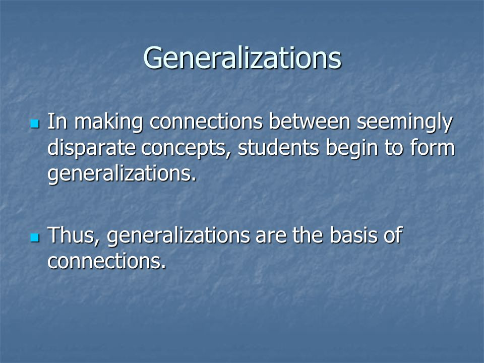 Generalizations In making connections between seemingly disparate concepts, students begin to form generalizations.