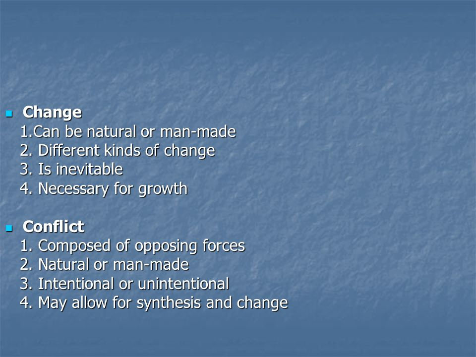 Change 1.Can be natural or man-made. 2. Different kinds of change. 3. Is inevitable. 4. Necessary for growth.