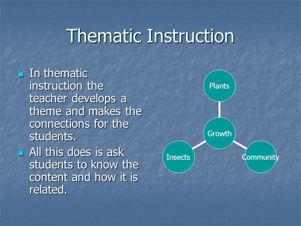 Thematic Instruction In thematic instruction the teacher develops a theme and makes the connections for the students.