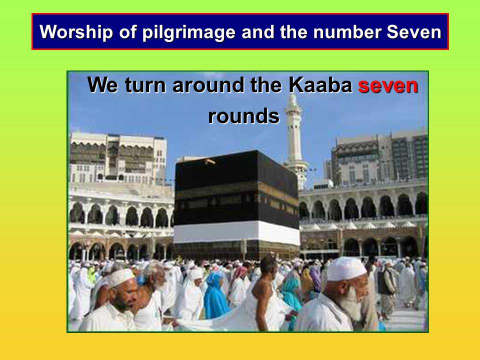 We turn around the Kaaba seven rounds