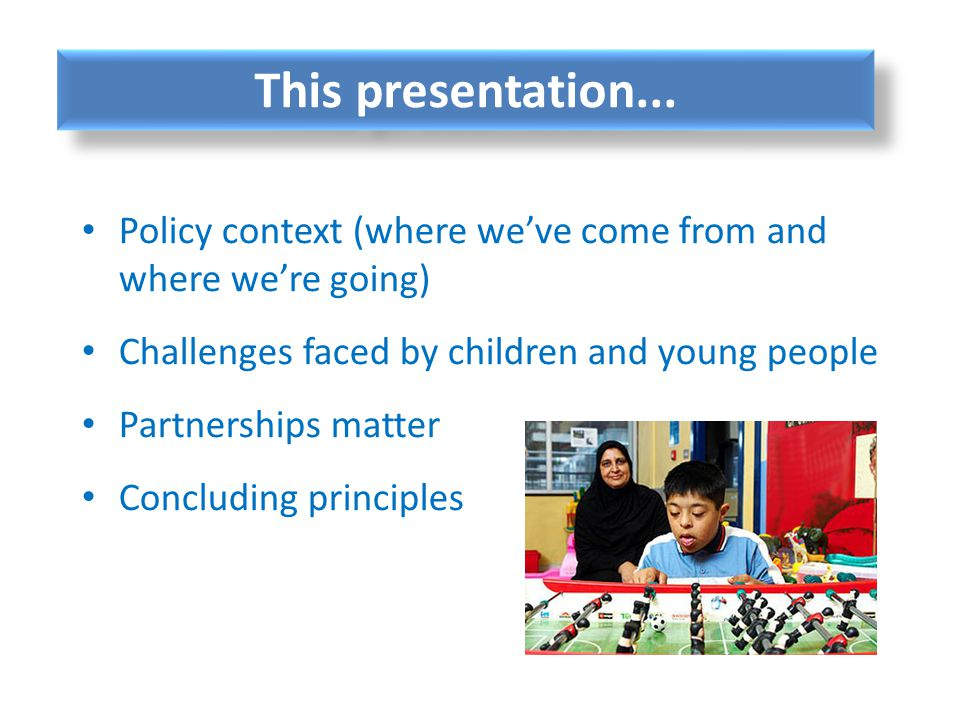 This presentation... Policy context (where we've come from and where we're going) Challenges faced by children and young people.