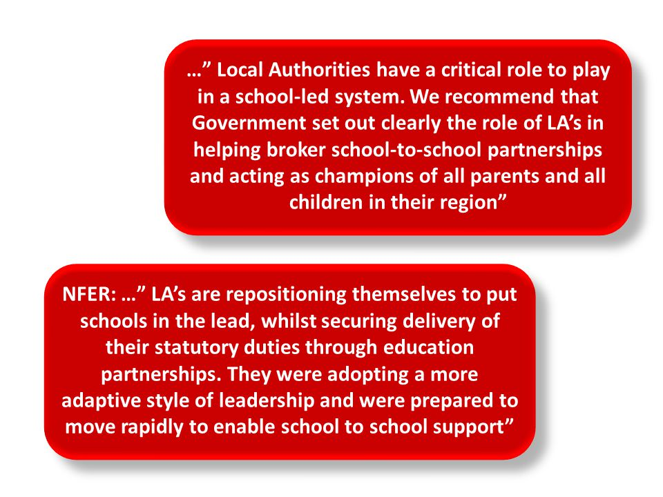 … Local Authorities have a critical role to play in a school-led system. We recommend that Government set out clearly the role of LA's in helping broker school-to-school partnerships and acting as champions of all parents and all children in their region