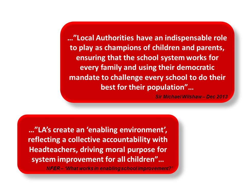 … Local Authorities have an indispensable role to play as champions of children and parents, ensuring that the school system works for every family and using their democratic mandate to challenge every school to do their best for their population …