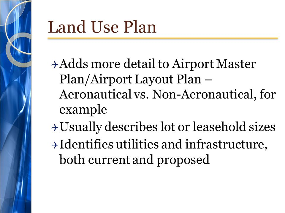 Land Use Plan Adds more detail to Airport Master Plan/Airport Layout Plan – Aeronautical vs. Non-Aeronautical, for example.
