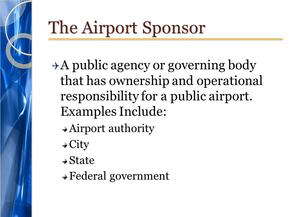 The Airport Sponsor A public agency or governing body that has ownership and operational responsibility for a public airport. Examples Include: