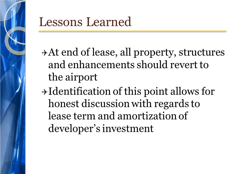 Lessons Learned At end of lease, all property, structures and enhancements should revert to the airport.