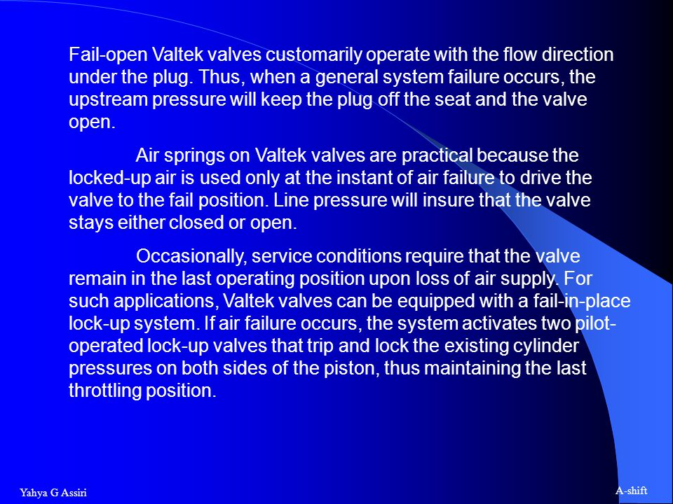 Fail-open Valtek valves customarily operate with the flow direction under the plug. Thus, when a general system failure occurs, the upstream pressure will keep the plug off the seat and the valve open.