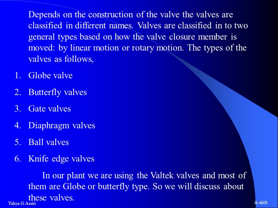 Depends on the construction of the valve the valves are classified in different names. Valves are classified in to two general types based on how the valve closure member is moved: by linear motion or rotary motion. The types of the valves as follows,
