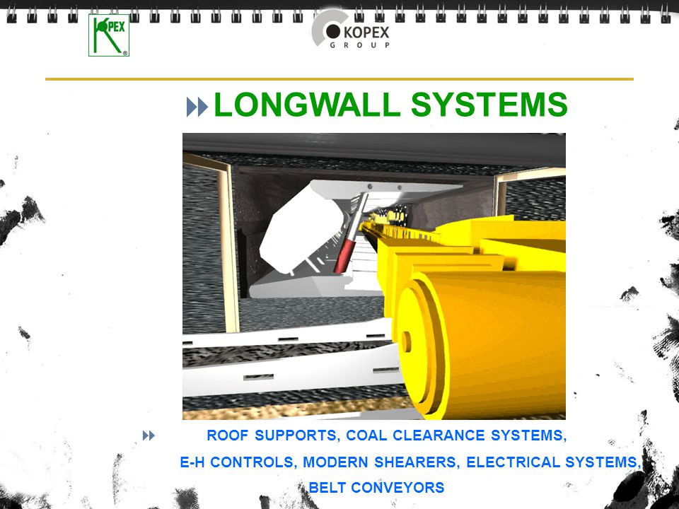 LONGWALL SYSTEMS ROOF SUPPORTS, COAL CLEARANCE SYSTEMS, E-H CONTROLS, MODERN SHEARERS, ELECTRICAL SYSTEMS, BELT CONVEYORS.