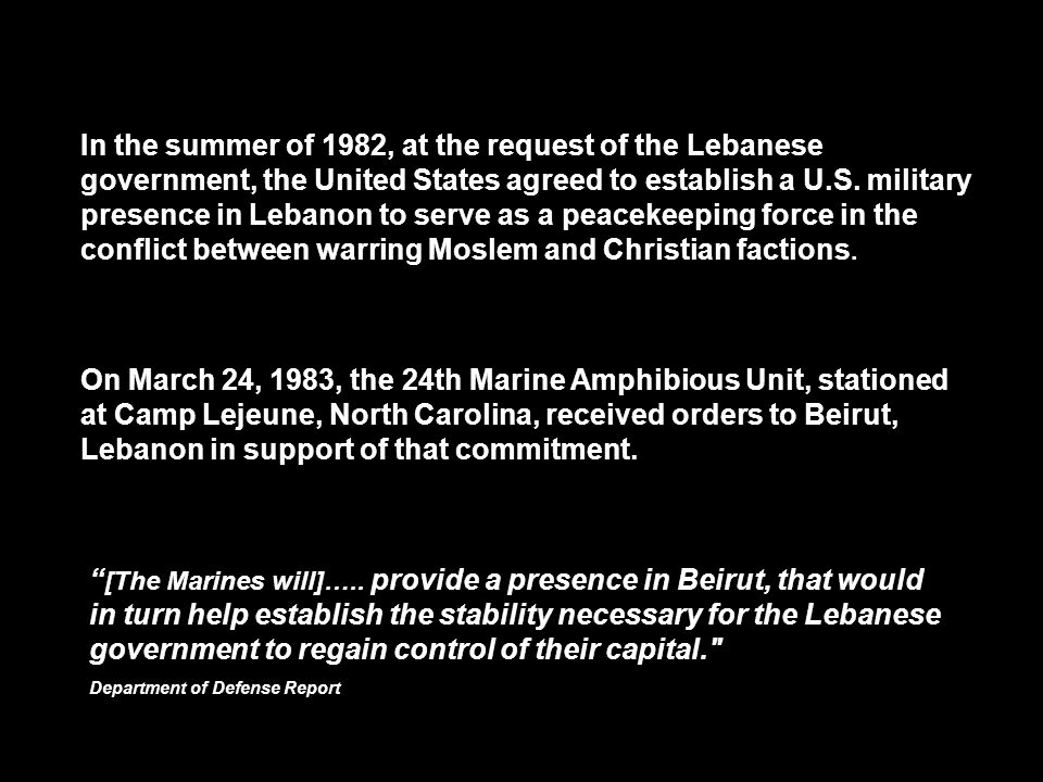 In the summer of 1982, at the request of the Lebanese government, the United States agreed to establish a U.S. military presence in Lebanon to serve as a peacekeeping force in the conflict between warring Moslem and Christian factions.