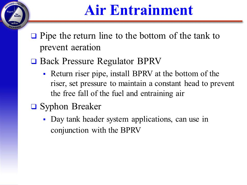 Air Entrainment Pipe the return line to the bottom of the tank to prevent aeration. Back Pressure Regulator BPRV.