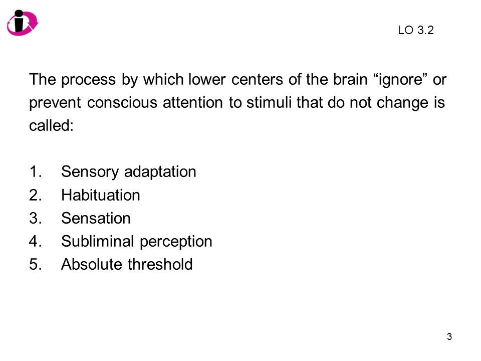 The process by which lower centers of the brain ignore or