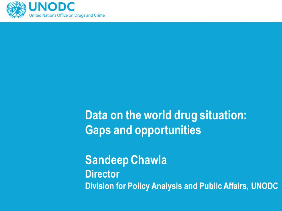 Data on the world drug situation: Gaps and opportunities Sandeep Chawla Director Division for Policy Analysis and Public Affairs, UNODC