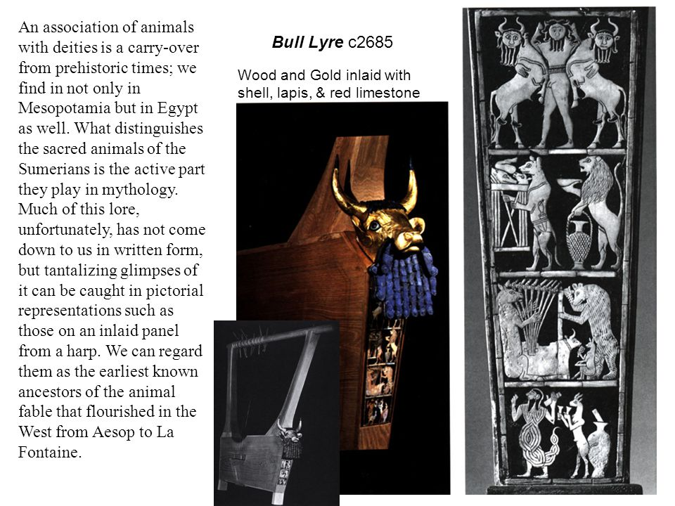 An association of animals with deities is a carry-over from prehistoric times; we find in not only in Mesopotamia but in Egypt as well. What distinguishes the sacred animals of the Sumerians is the active part they play in mythology. Much of this lore, unfortunately, has not come down to us in written form, but tantalizing glimpses of it can be caught in pictorial representations such as those on an inlaid panel from a harp. We can regard them as the earliest known ancestors of the animal fable that flourished in the West from Aesop to La Fontaine.