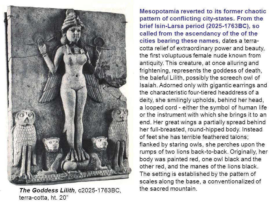 Mesopotamia reverted to its former chaotic pattern of conflicting city-states. From the brief Isin-Larsa period ( BC), so called from the ascendancy of the of the cities bearing these names, dates a terra-cotta relief of extraordinary power and beauty, the first voluptuous female nude known from antiquity. This creature, at once alluring and frightening, represents the goddess of death, the baleful Lilith, possibly the screech owl of Isaiah. Adorned only with gigantic earrings and the characteristic four-tiered headdress of a deity, she smilingly upholds, behind her head, a looped cord - either the symbol of human life or the instrument with which she brings it to an end. Her great wings a partially spread behind her full-breasted, round-hipped body. Instead of feet she has terrible feathered talons; flanked by staring owls, she perches upon the rumps of two lions back-to-back. Originally, her body was painted red, one owl black and the other red, and the manes of the lions black. The setting is established by the pattern of scales along the base, a conventionalized of the sacred mountain.