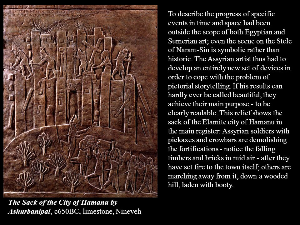 To describe the progress of specific events in time and space had been outside the scope of both Egyptian and Sumerian art; even the scene on the Stele of Naram-Sin is symbolic rather than historic. The Assyrian artist thus had to develop an entirely new set of devices in order to cope with the problem of pictorial storytelling. If his results can hardly ever be called beautiful, they achieve their main purpose - to be clearly readable. This relief shows the sack of the Elamite city of Hamanu in the main register: Assyrian soldiers with pickaxes and crowbars are demolishing the fortifications - notice the falling timbers and bricks in mid air - after they have set fire to the town itself; others are marching away from it, down a wooded hill, laden with booty.