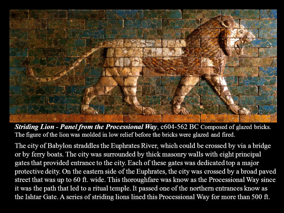Striding Lion - Panel from the Processional Way, c BC Composed of glazed bricks. The figure of the lion was molded in low relief before the bricks were glazed and fired.