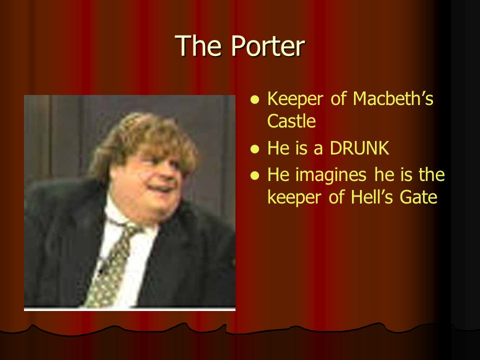 The Porter Keeper of Macbeth's Castle He is a DRUNK