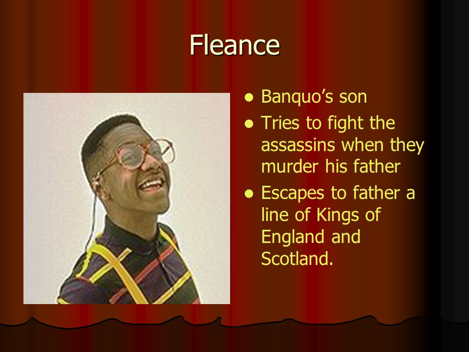 Fleance Banquo's son. Tries to fight the assassins when they murder his father.