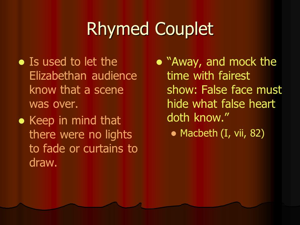 Rhymed Couplet Is used to let the Elizabethan audience know that a scene was over.