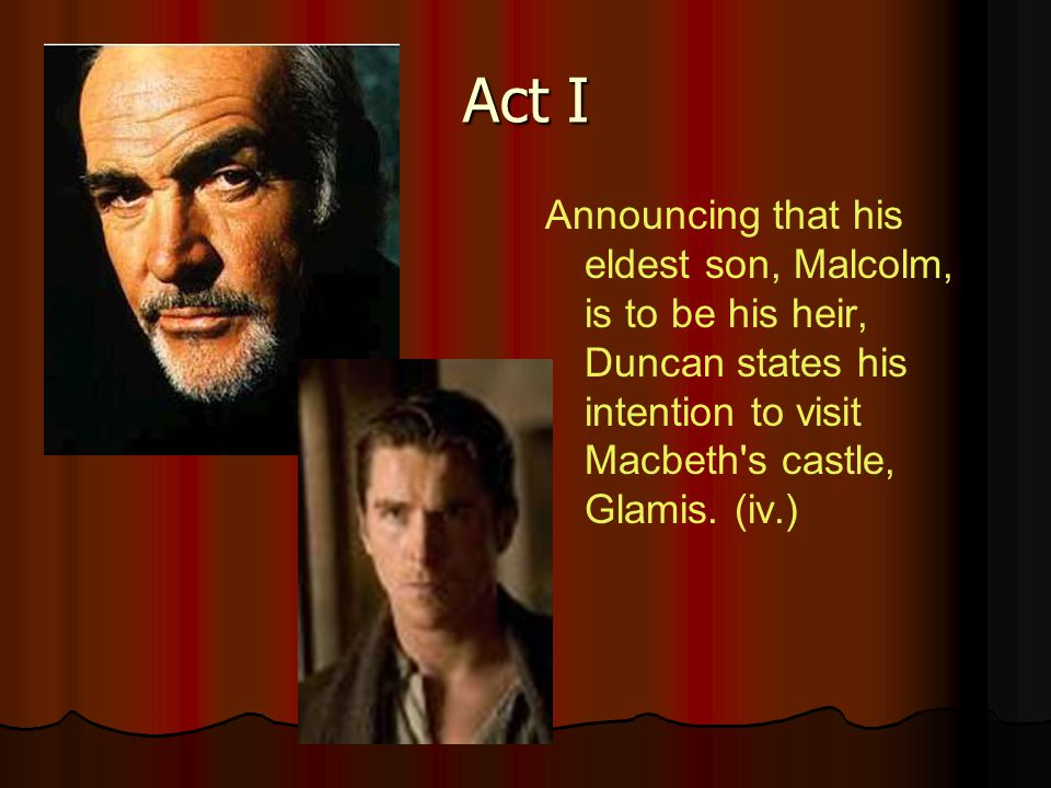 Act I Announcing that his eldest son, Malcolm, is to be his heir, Duncan states his intention to visit Macbeth s castle, Glamis.