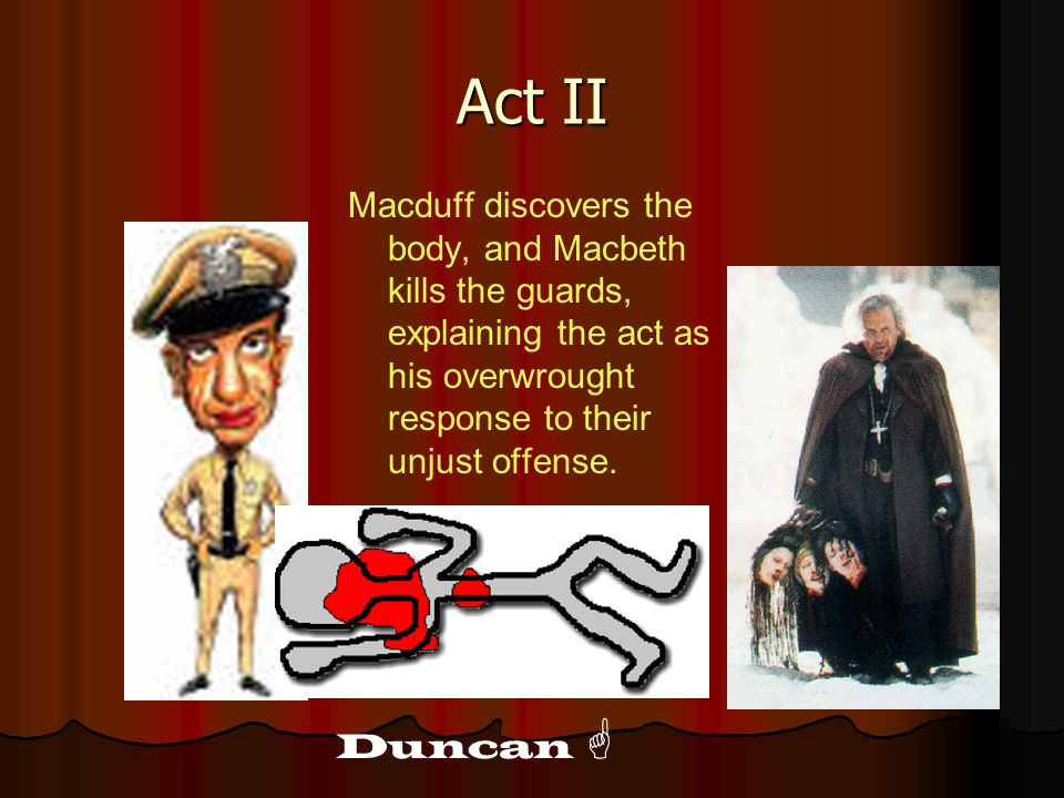 Act II Macduff discovers the body, and Macbeth kills the guards, explaining the act as his overwrought response to their unjust offense.