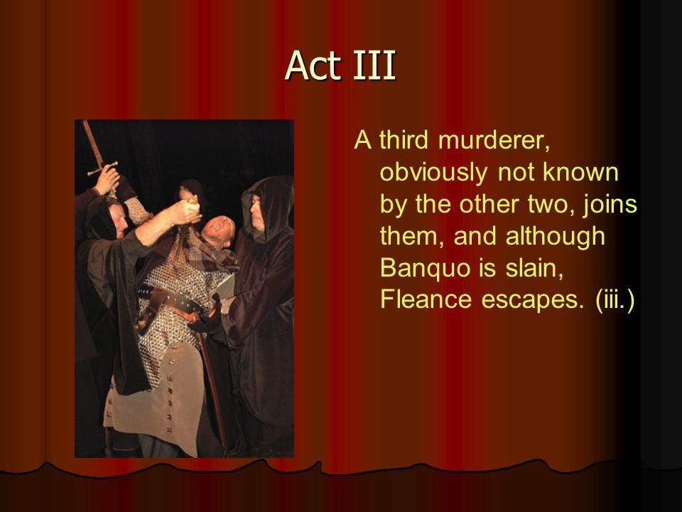 Act III A third murderer, obviously not known by the other two, joins them, and although Banquo is slain, Fleance escapes.