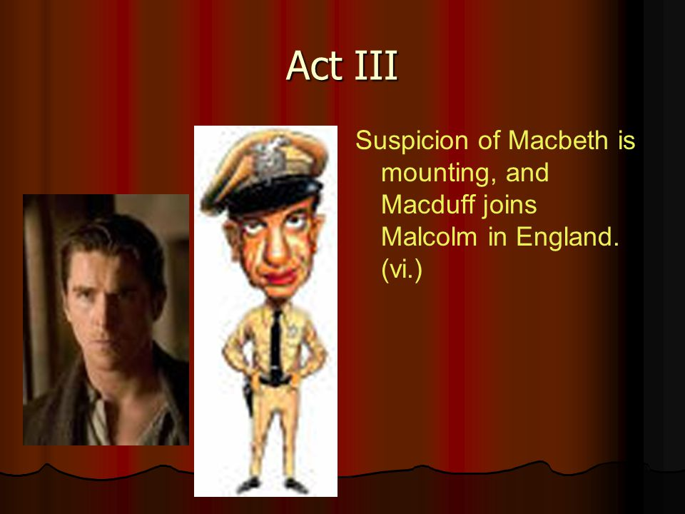 Act III Suspicion of Macbeth is mounting, and Macduff joins Malcolm in England. (vi.)